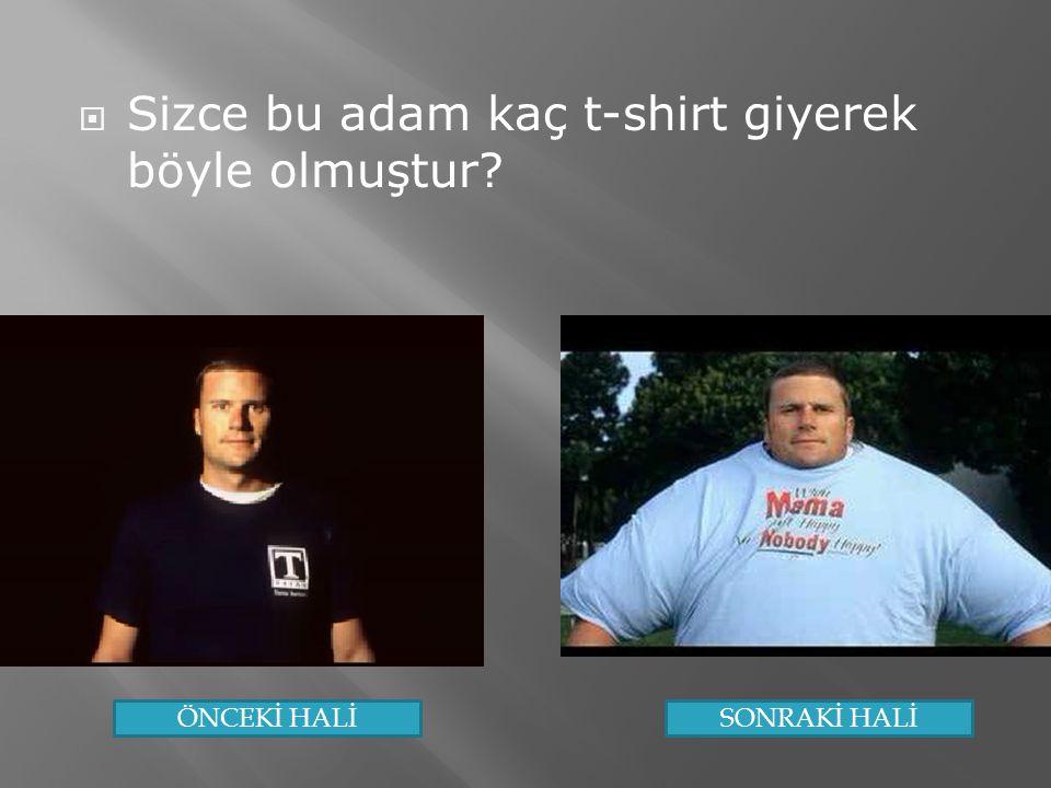  Sizce bu adam kaç t-shirt giyerek böyle olmuştur? ÖNCEKİ HALİSONRAKİ HALİ