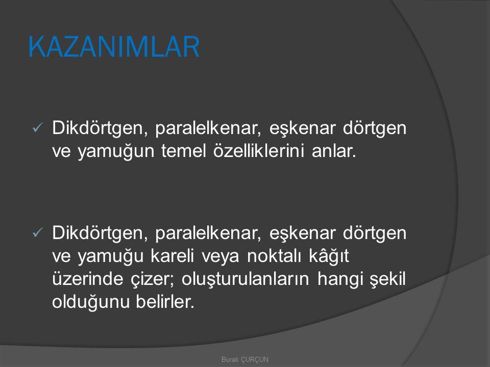 KAZANIMLAR Dikdörtgen, paralelkenar, eşkenar dörtgen ve yamuğun temel özelliklerini anlar. Dikdörtgen, paralelkenar, eşkenar dörtgen ve yamuğu kareli