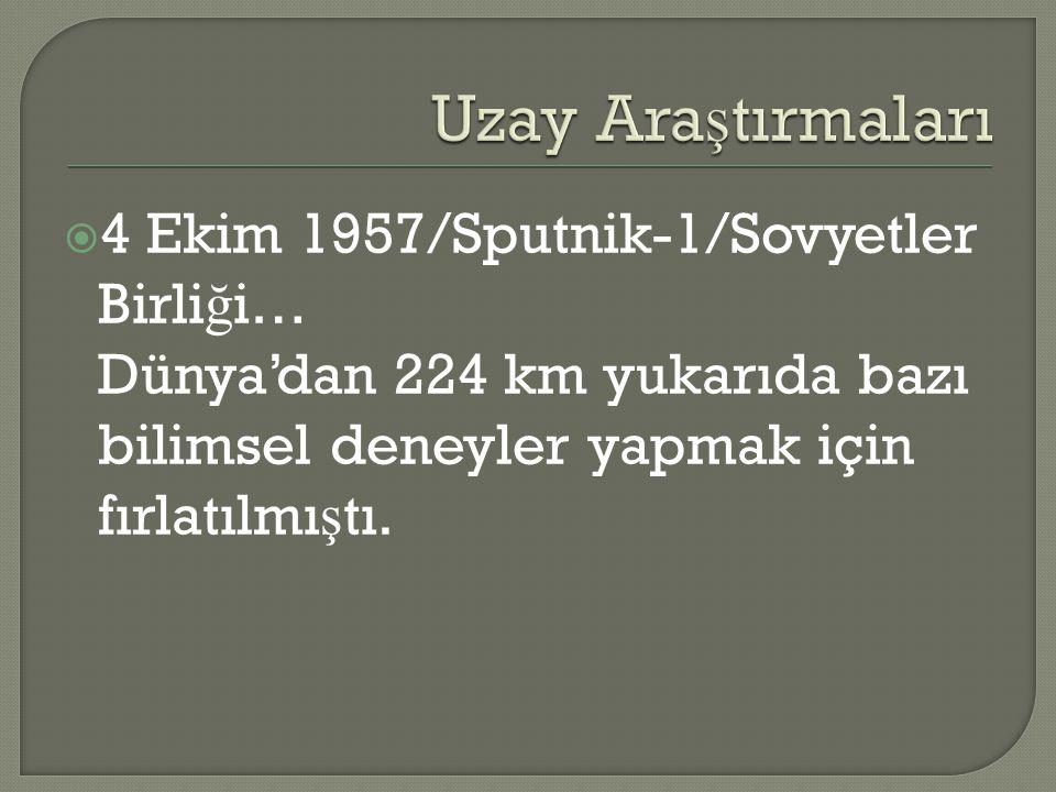  4 Ekim 1957/Sputnik-1/Sovyetler Birli ğ i… Dünya'dan 224 km yukarıda bazı bilimsel deneyler yapmak için fırlatılmı ş tı.