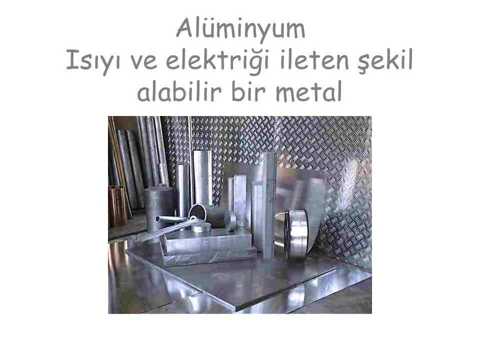 Alüminyum Isıyı ve elektriği ileten şekil alabilir bir metal