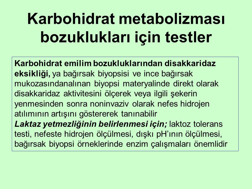 Karbohidrat metabolizması bozuklukları için testler Karbohidrat emilim bozukluklarından disakkaridaz eksikliği, ya bağırsak biyopsisi ve ince bağırsak mukozasındanalınan biyopsi materyalinde direkt olarak disakkaridaz aktivitesini ölçerek veya ilgili şekerin yenmesinden sonra noninvaziv olarak nefes hidrojen atılımının artışını göstererek tanınabilir Laktaz yetmezliğinin belirlenmesi için; laktoz tolerans testi, nefeste hidrojen ölçülmesi, dışkı pH'ının ölçülmesi, bağırsak biyopsi örneklerinde enzim çalışmaları önemlidir