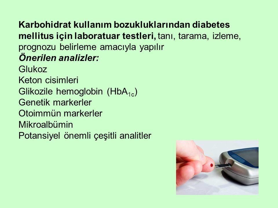 Karbohidrat kullanım bozukluklarından diabetes mellitus için laboratuar testleri, tanı, tarama, izleme, prognozu belirleme amacıyla yapılır Önerilen analizler: Glukoz Keton cisimleri Glikozile hemoglobin (HbA 1c ) Genetik markerler Otoimmün markerler Mikroalbümin Potansiyel önemli çeşitli analitler
