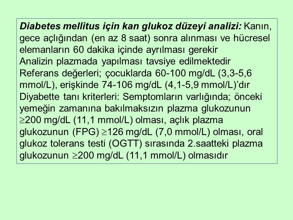 Diabetes mellitus için kan glukoz düzeyi analizi: Kanın, gece açlığından (en az 8 saat) sonra alınması ve hücresel elemanların 60 dakika içinde ayrılması gerekir Analizin plazmada yapılması tavsiye edilmektedir Referans değerleri; çocuklarda 60-100 mg/dL (3,3-5,6 mmol/L), erişkinde 74-106 mg/dL (4,1-5,9 mmol/L)'dır Diyabette tanı kriterleri: Semptomların varlığında; önceki yemeğin zamanına bakılmaksızın plazma glukozunun  200 mg/dL (11,1 mmol/L) olması, açlık plazma glukozunun (FPG)  126 mg/dL (7,0 mmol/L) olması, oral glukoz tolerans testi (OGTT) sırasında 2.saatteki plazma glukozunun  200 mg/dL (11,1 mmol/L) olmasıdır