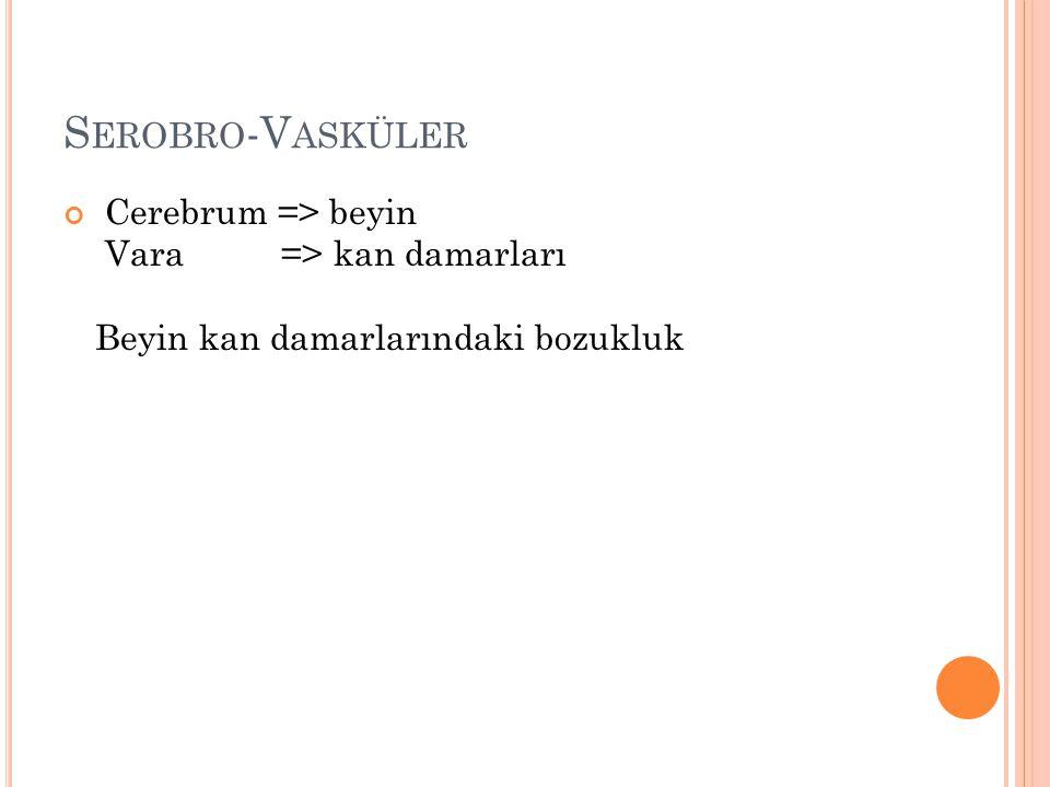 S EROBRO -V ASKÜLER Cerebrum => beyin Vara => kan damarları Beyin kan damarlarındaki bozukluk