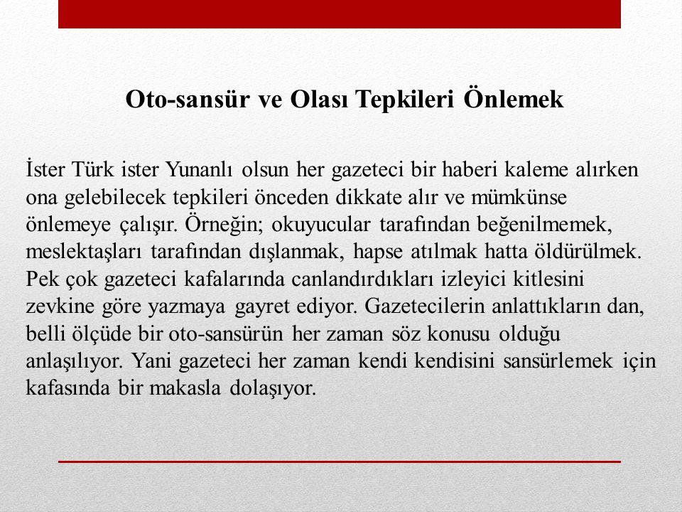 Oto-sansür ve Olası Tepkileri Önlemek İster Türk ister Yunanlı olsun her gazeteci bir haberi kaleme alırken ona gelebilecek tepkileri önceden dikkate alır ve mümkünse önlemeye çalışır.