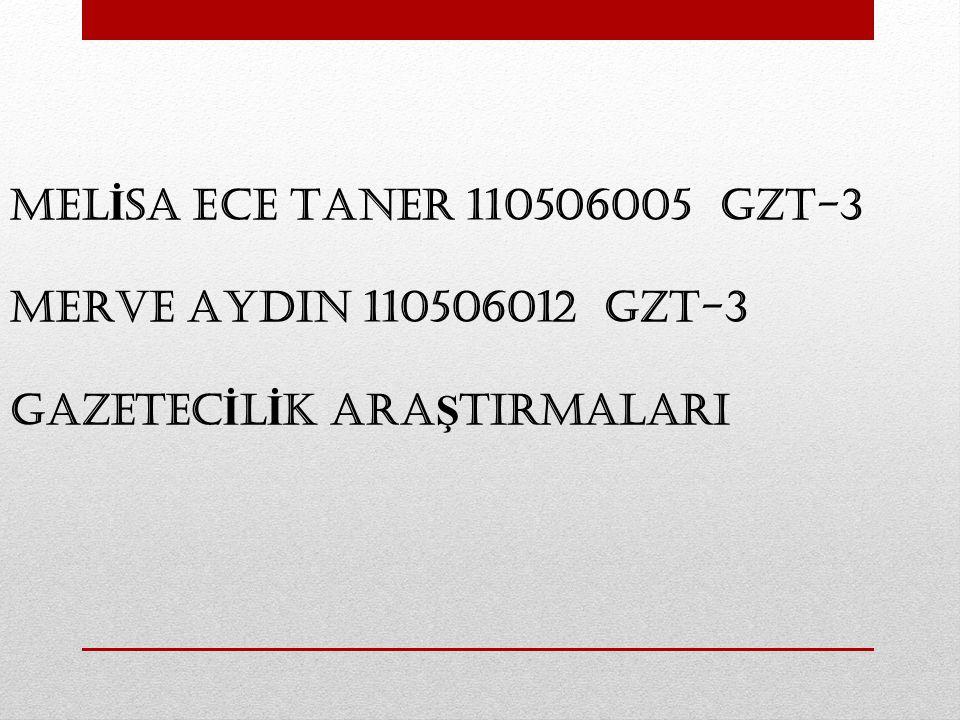 MEL İ SA ECE TANER 110506005 GZT-3 MERVE AYDIN 110506012 GZT-3 GAZETEC İ L İ K ARA Ş TIRMALARI