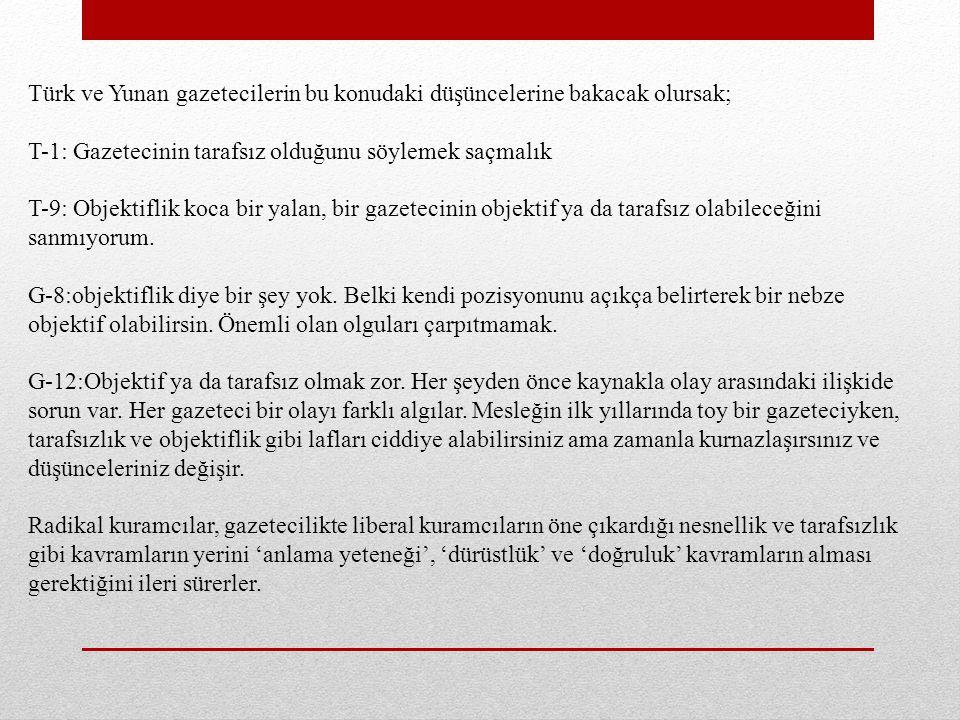 Türk ve Yunan gazetecilerin bu konudaki düşüncelerine bakacak olursak; T-1: Gazetecinin tarafsız olduğunu söylemek saçmalık T-9: Objektiflik koca bir yalan, bir gazetecinin objektif ya da tarafsız olabileceğini sanmıyorum.