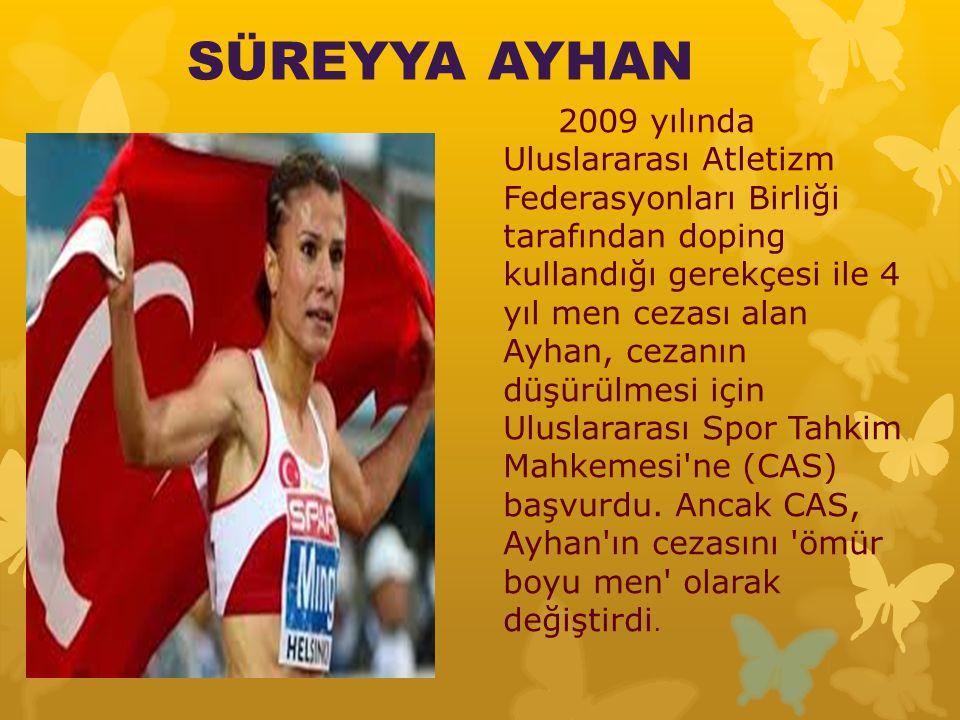 SÜREYYA AYHAN 2009 yılında Uluslararası Atletizm Federasyonları Birliği tarafından doping kullandığı gerekçesi ile 4 yıl men cezası alan Ayhan, cezanın düşürülmesi için Uluslararası Spor Tahkim Mahkemesi ne (CAS) başvurdu.