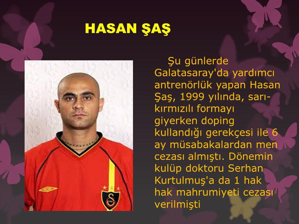 HASAN ŞAŞ Şu günlerde Galatasaray da yardımcı antrenörlük yapan Hasan Şaş, 1999 yılında, sarı- kırmızılı formayı giyerken doping kullandığı gerekçesi ile 6 ay müsabakalardan men cezası almıştı.