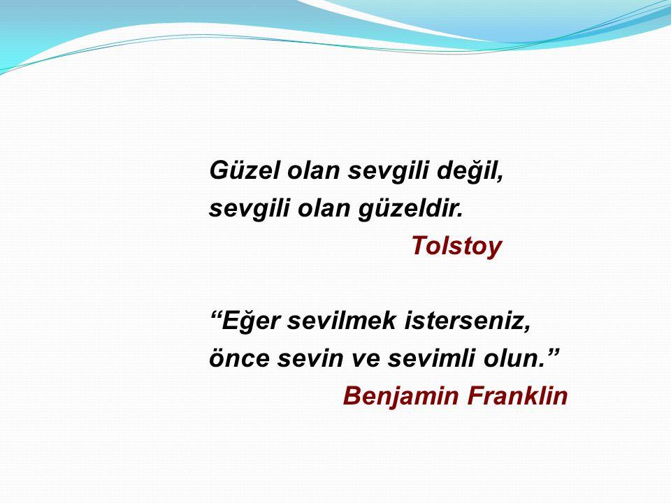 """Güzel olan sevgili değil, sevgili olan güzeldir. Tolstoy """"Eğer sevilmek isterseniz, önce sevin ve sevimli olun."""" Benjamin Franklin"""