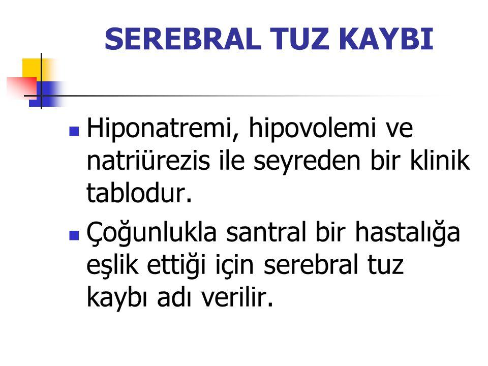 SEREBRAL TUZ KAYBI Hiponatremi, hipovolemi ve natriürezis ile seyreden bir klinik tablodur. Çoğunlukla santral bir hastalığa eşlik ettiği için serebra