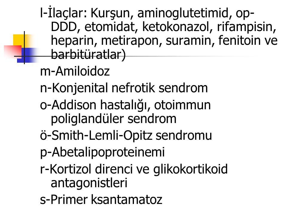 l-İlaçlar: Kurşun, aminoglutetimid, op- DDD, etomidat, ketokonazol, rifampisin, heparin, metirapon, suramin, fenitoin ve barbitüratlar) m-Amiloidoz n-