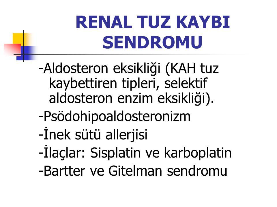 RENAL TUZ KAYBI SENDROMU -Aldosteron eksikliği (KAH tuz kaybettiren tipleri, selektif aldosteron enzim eksikliği). -Psödohipoaldosteronizm -İnek sütü