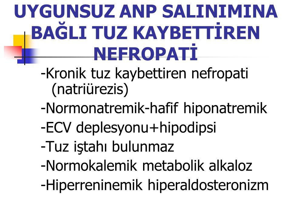 UYGUNSUZ ANP SALINIMINA BAĞLI TUZ KAYBETTİREN NEFROPATİ -Kronik tuz kaybettiren nefropati (natriürezis) -Normonatremik-hafif hiponatremik -ECV deplesy