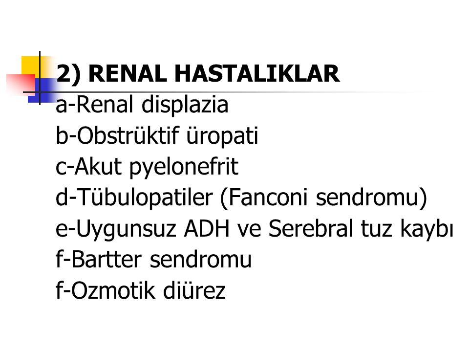 2) RENAL HASTALIKLAR a-Renal displazia b-Obstrüktif üropati c-Akut pyelonefrit d-Tübulopatiler (Fanconi sendromu) e-Uygunsuz ADH ve Serebral tuz kaybı