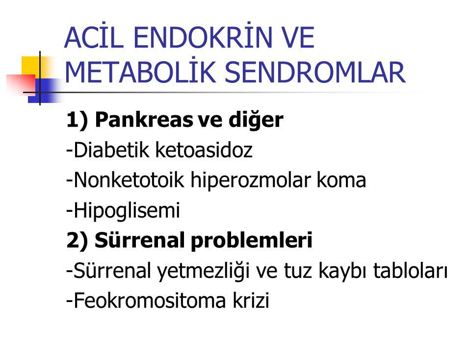 ACİL ENDOKRİN VE METABOLİK SENDROMLAR 1) Pankreas ve diğer -Diabetik ketoasidoz -Nonketotoik hiperozmolar koma -Hipoglisemi 2) Sürrenal problemleri -S