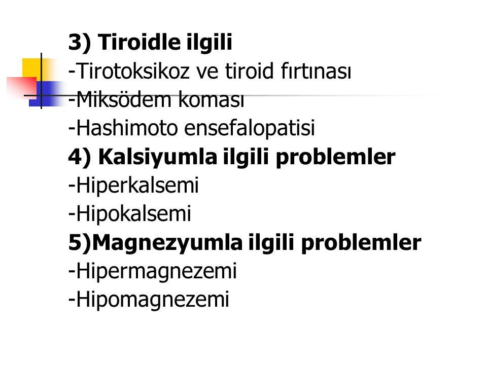3) Tiroidle ilgili -Tirotoksikoz ve tiroid fırtınası -Miksödem koması -Hashimoto ensefalopatisi 4) Kalsiyumla ilgili problemler -Hiperkalsemi -Hipokal