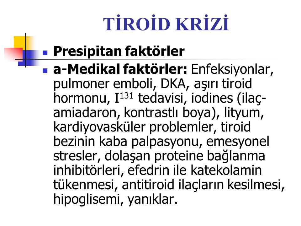 TİROİD KRİZİ Presipitan faktörler a-Medikal faktörler: Enfeksiyonlar, pulmoner emboli, DKA, aşırı tiroid hormonu, I 131 tedavisi, iodines (ilaç- amiad