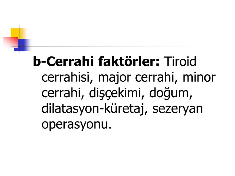 b-Cerrahi faktörler: Tiroid cerrahisi, major cerrahi, minor cerrahi, dişçekimi, doğum, dilatasyon-küretaj, sezeryan operasyonu.