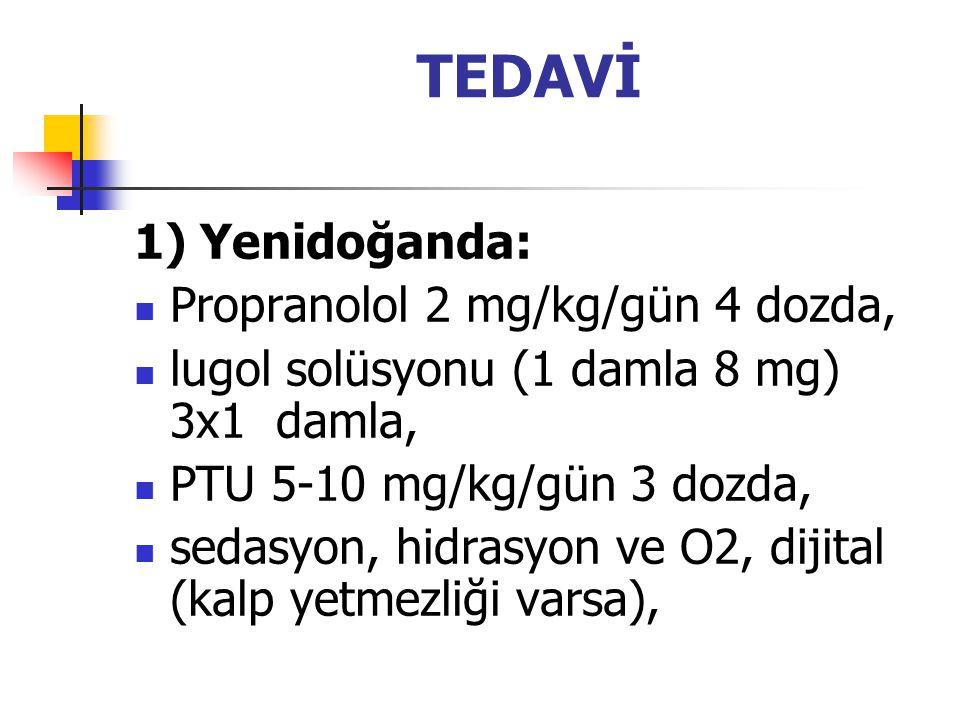 TEDAVİ 1) Yenidoğanda: Propranolol 2 mg/kg/gün 4 dozda, lugol solüsyonu (1 damla 8 mg) 3x1 damla, PTU 5-10 mg/kg/gün 3 dozda, sedasyon, hidrasyon ve O