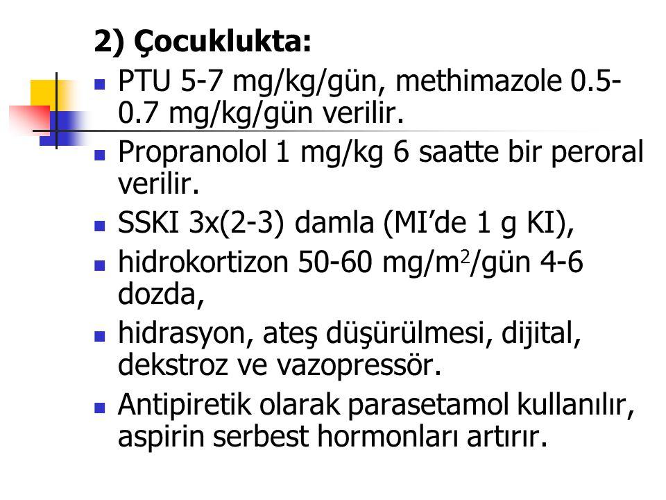 2) Çocuklukta: PTU 5-7 mg/kg/gün, methimazole 0.5- 0.7 mg/kg/gün verilir. Propranolol 1 mg/kg 6 saatte bir peroral verilir. SSKI 3x(2-3) damla (MI'de