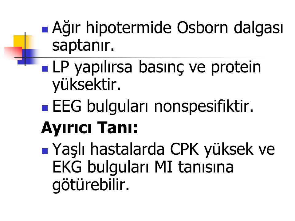 Ağır hipotermide Osborn dalgası saptanır. LP yapılırsa basınç ve protein yüksektir. EEG bulguları nonspesifiktir. Ayırıcı Tanı: Yaşlı hastalarda CPK y