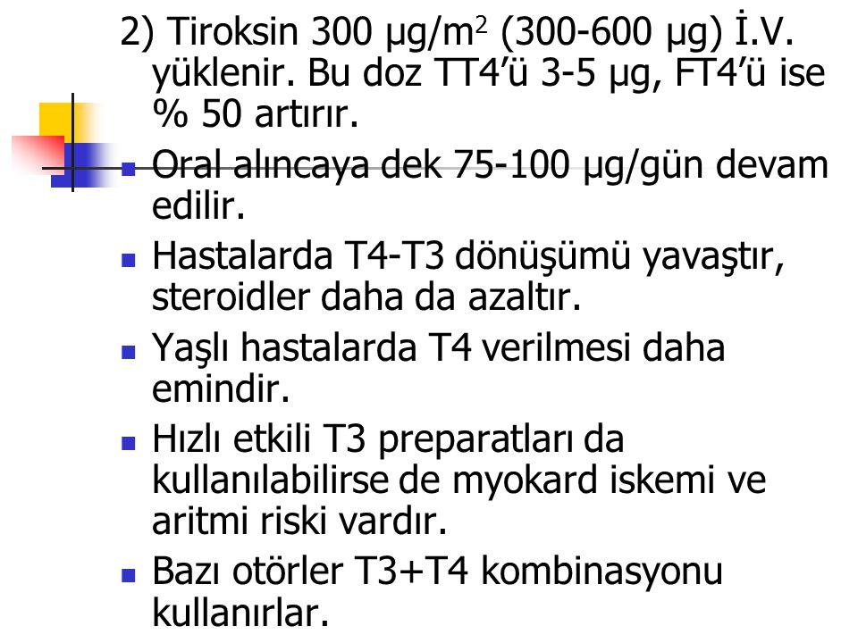 2) Tiroksin 300 µg/m 2 (300-600 µg) İ.V. yüklenir. Bu doz TT4'ü 3-5 µg, FT4'ü ise % 50 artırır. Oral alıncaya dek 75-100 µg/gün devam edilir. Hastalar