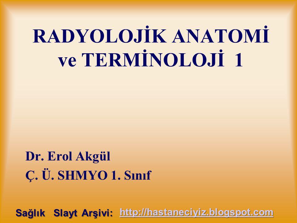 RADYOLOJİK ANATOMİ ve TERMİNOLOJİ 1 Dr. Erol Akgül Ç. Ü. SHMYO 1. Sınıf Sağlık Slayt Arşivi: http://hastaneciyiz.blogspot.com