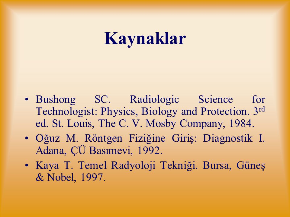 Kaynaklar Bushong SC.Radiologic Science for Technologist: Physics, Biology and Protection.