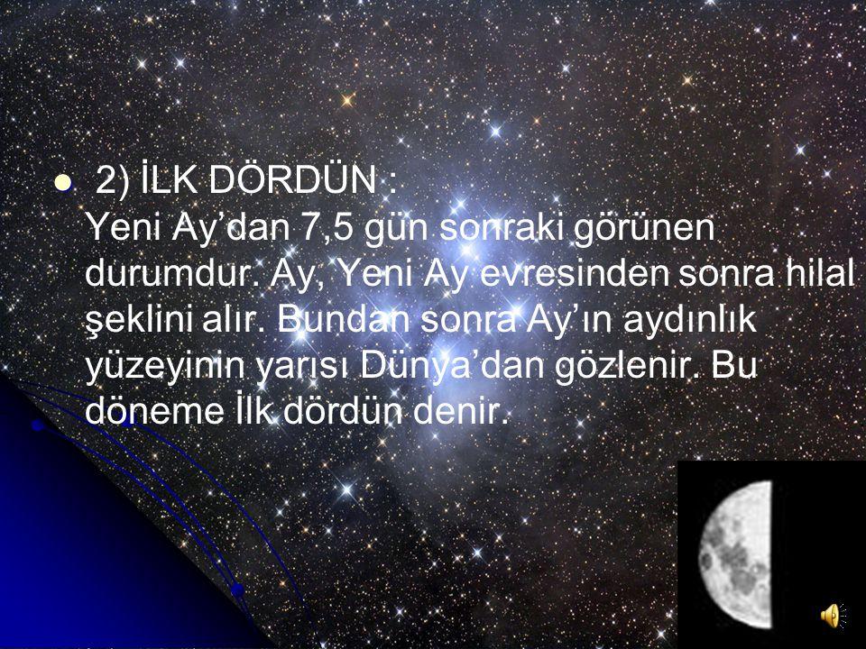 AY'IN EVRELERİ 1)YENİ AY: Ay'ın Güneş hizasından yeni ayrıldığı andır. İncecik görünümü ile Güneş'in batışından kısa bir süre sonra batıda görülür. Ay