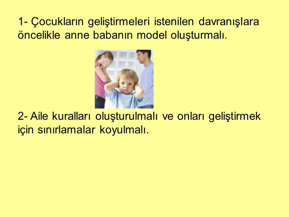 1- Çocukların geliştirmeleri istenilen davranışlara öncelikle anne babanın model oluşturmalı. 2- Aile kuralları oluşturulmalı ve onları geliştirmek iç