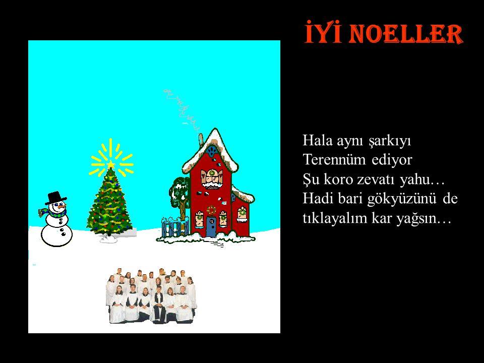 İ Y İ NOELLER Hala aynı şarkıyı Terennüm ediyor Şu koro zevatı yahu… Hadi bari gökyüzünü de tıklayalım kar yağsın…