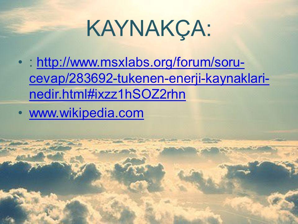 KAYNAKÇA: : http://www.msxlabs.org/forum/soru- cevap/283692-tukenen-enerji-kaynaklari- nedir.html#ixzz1hSOZ2rhnhttp://www.msxlabs.org/forum/soru- cevap/283692-tukenen-enerji-kaynaklari- nedir.html#ixzz1hSOZ2rhn www.wikipedia.com