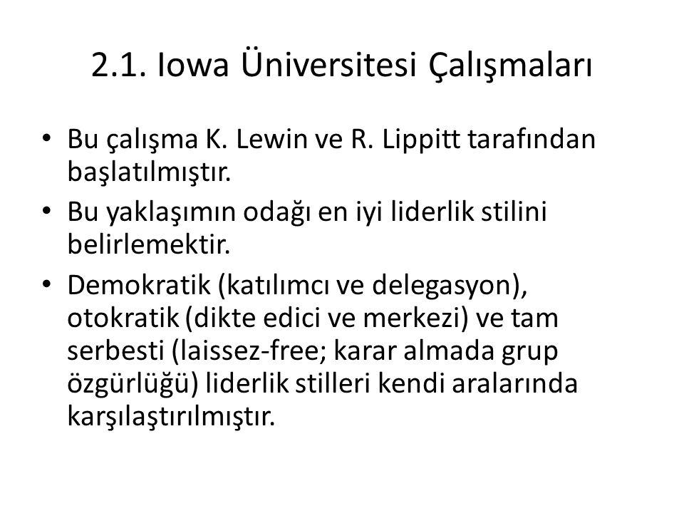 2.1. Iowa Üniversitesi Çalışmaları Bu çalışma K. Lewin ve R. Lippitt tarafından başlatılmıştır. Bu yaklaşımın odağı en iyi liderlik stilini belirlemek