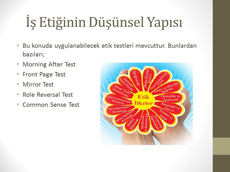 İş Etiğinin Düşünsel Yapısı Bu konuda uygulanabilecek etik testleri mevcuttur. Bunlardan bazıları; Morning After Test Front Page Test Mirror Test Role