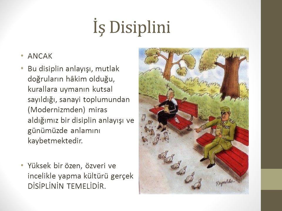 İş Disiplini ANCAK Bu disiplin anlayışı, mutlak doğruların hâkim olduğu, kurallara uymanın kutsal sayıldığı, sanayi toplumundan (Modernizmden) miras a
