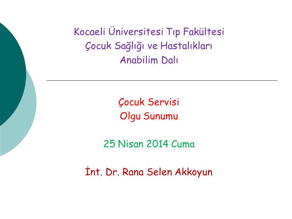 Kocaeli Üniversitesi Tıp Fakültesi Çocuk Sağlığı ve Hastalıkları Anabilim Dalı Çocuk Servisi Olgu Sunumu 25 Nisan 2014 Cuma İnt. Dr. Rana Selen Akkoyu