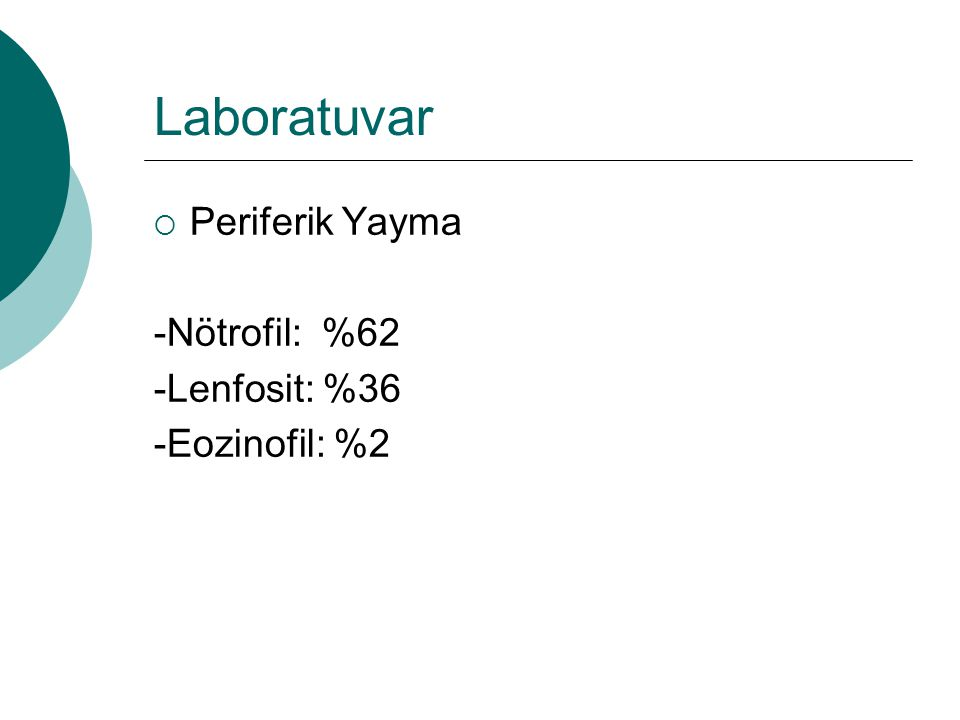 Laboratuvar  Periferik Yayma -Nötrofil: %62 -Lenfosit: %36 -Eozinofil: %2