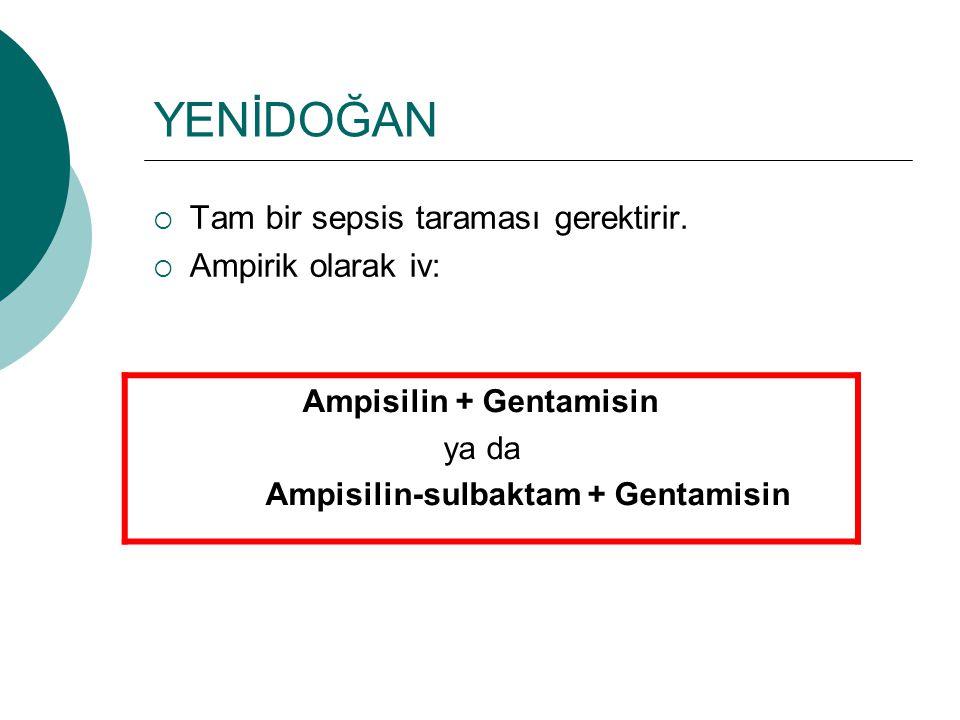YENİDOĞAN  Tam bir sepsis taraması gerektirir.  Ampirik olarak iv: Ampisilin + Gentamisin ya da Ampisilin-sulbaktam + Gentamisin