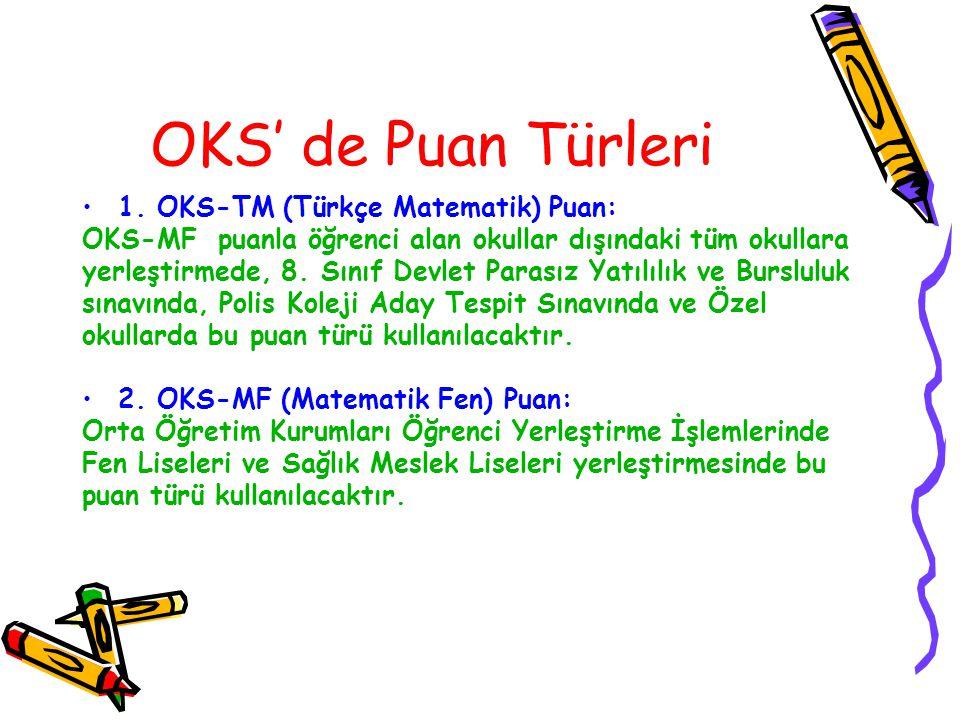 OKS' de Puan Türleri 1. OKS-TM (Türkçe Matematik) Puan: OKS-MF puanla öğrenci alan okullar dışındaki tüm okullara yerleştirmede, 8. Sınıf Devlet Paras
