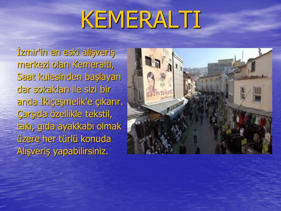 KEMERALTI İzmir in en eski alışveriş merkezi olan Kemeraltı, Saat kulesinden başlayan dar sokakları ile sizi bir anda İkiçeşmelik e çıkarır.