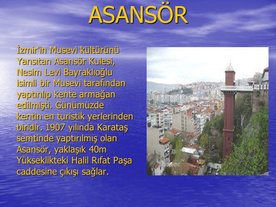 ASANSÖR İzmir in Musevi kültürünü Yansıtan Asansör Kulesi, Nesim Levi Bayraklıoğlu isimli bir Musevi tarafından yaptırılıp kente armağan edilmişti.