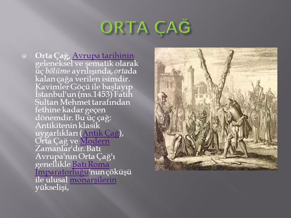  Orta Çağ, Avrupa tarihinin geleneksel ve şematik olarak üç bölüm e ayrılışında, orta da kalan çağa verilen isimdir. Kavimler Göçü ile başlayıp İstan