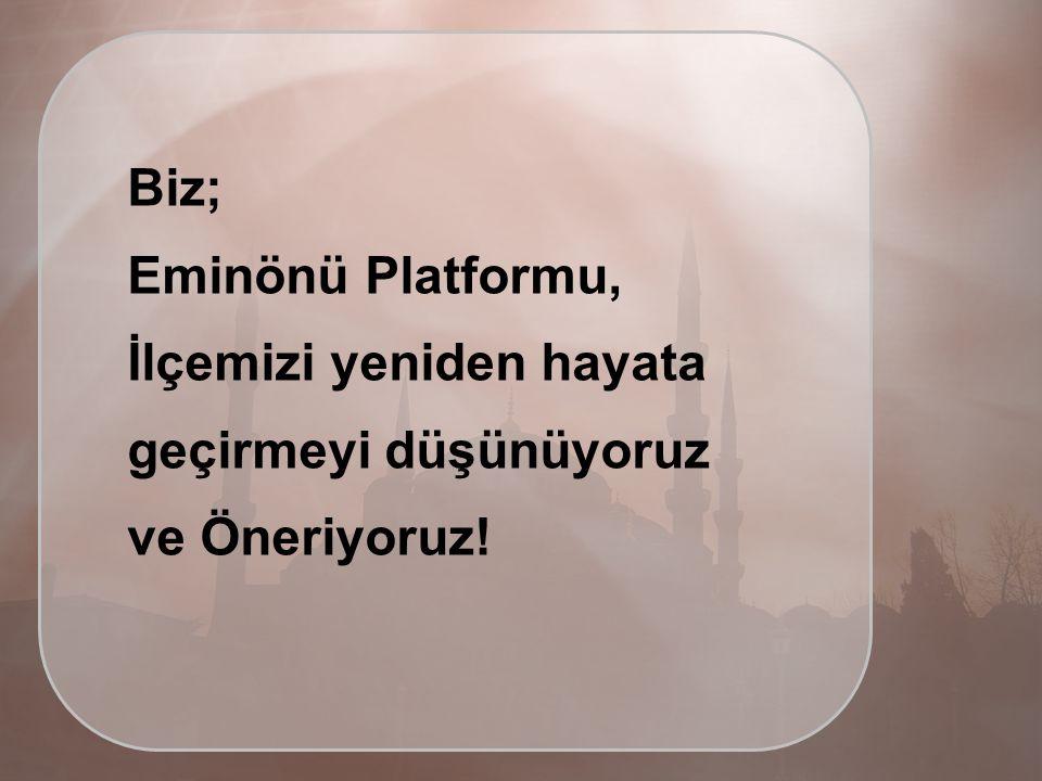 Biz; Eminönü Platformu, İlçemizi yeniden hayata geçirmeyi düşünüyoruz ve Öneriyoruz!