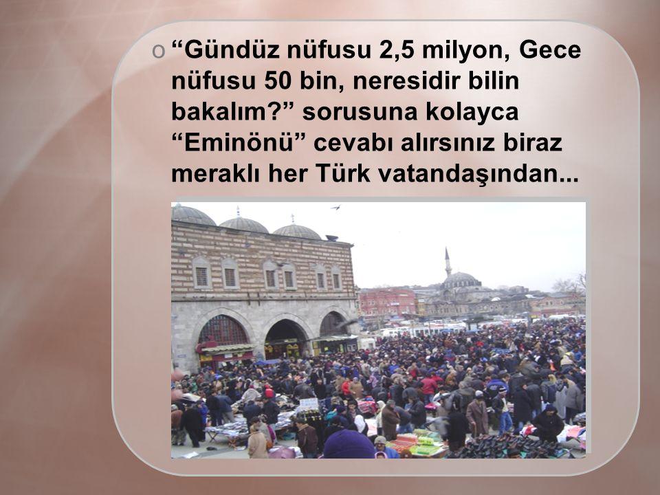 o Gündüz nüfusu 2,5 milyon, Gece nüfusu 50 bin, neresidir bilin bakalım sorusuna kolayca Eminönü cevabı alırsınız biraz meraklı her Türk vatandaşından...