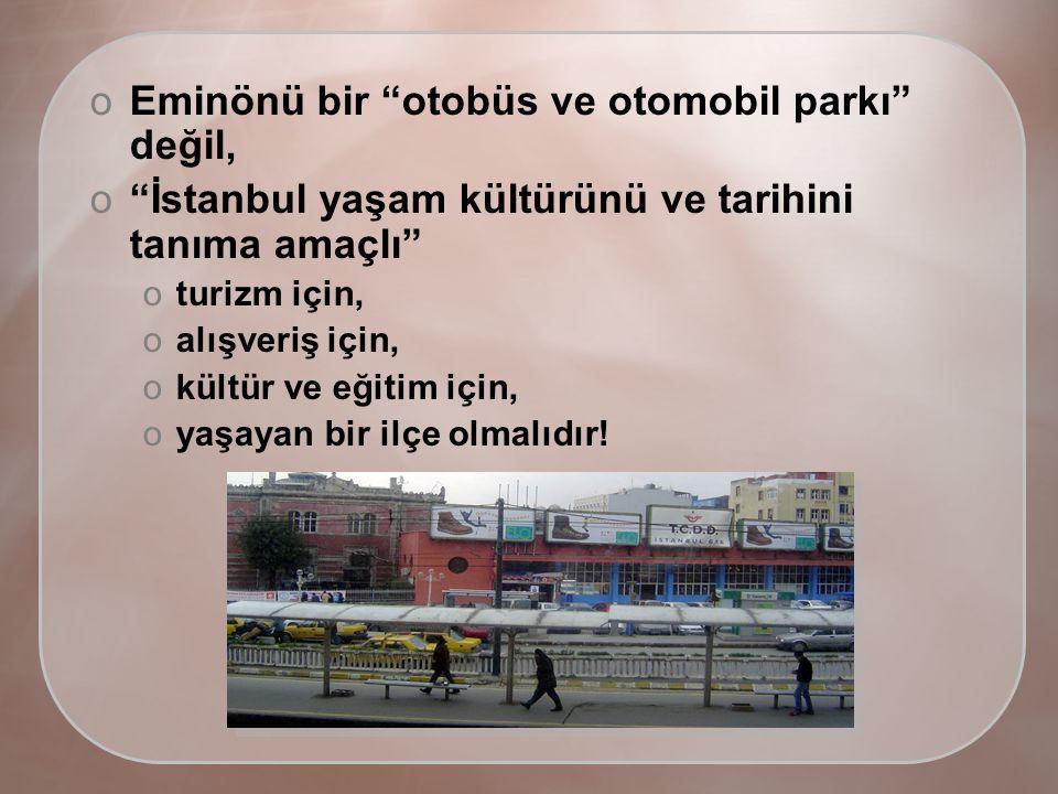 oEminönü bir otobüs ve otomobil parkı değil, o İstanbul yaşam kültürünü ve tarihini tanıma amaçlı oturizm için, oalışveriş için, okültür ve eğitim için, oyaşayan bir ilçe olmalıdır!