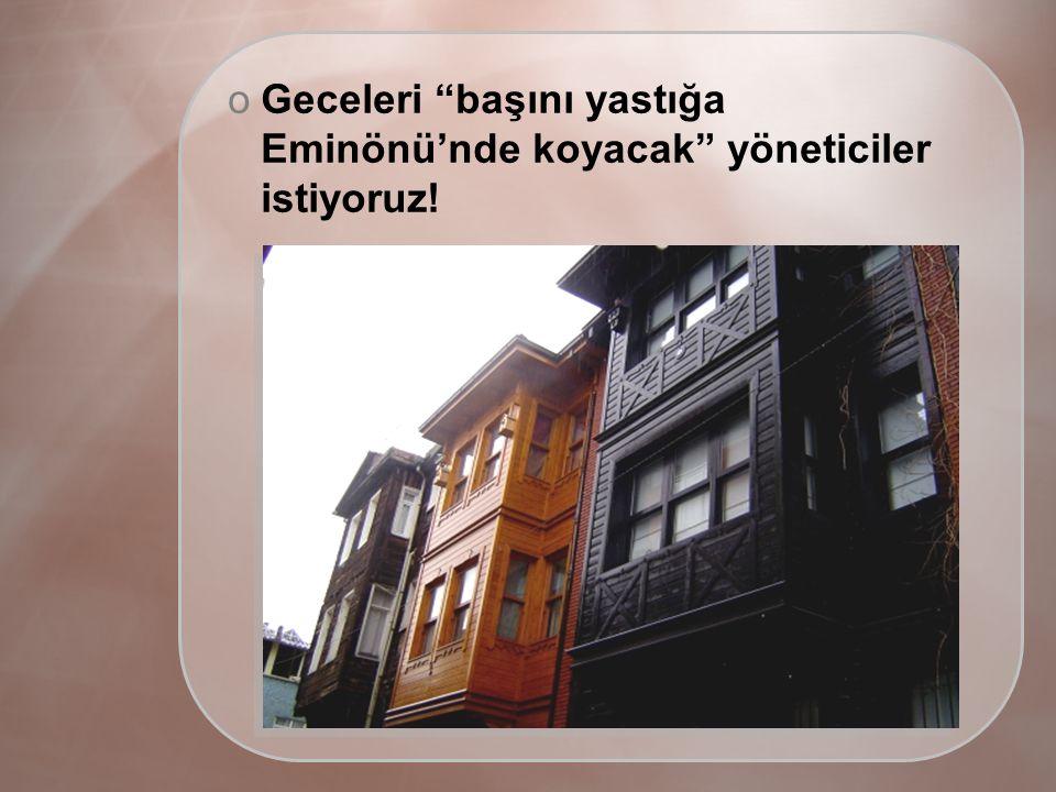 oGeceleri başını yastığa Eminönü'nde koyacak yöneticiler istiyoruz!