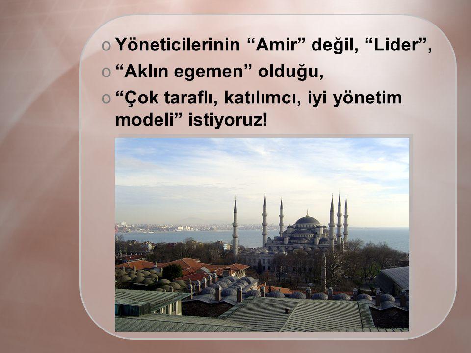 oYöneticilerinin Amir değil, Lider , o Aklın egemen olduğu, o Çok taraflı, katılımcı, iyi yönetim modeli istiyoruz!