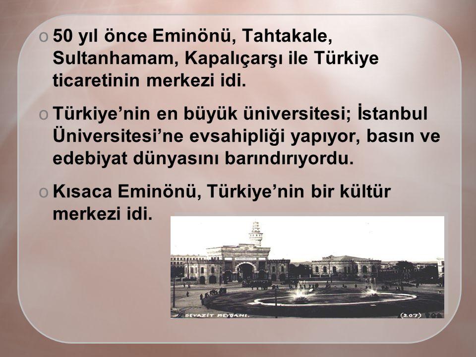 o50 yıl önce Eminönü, Tahtakale, Sultanhamam, Kapalıçarşı ile Türkiye ticaretinin merkezi idi.