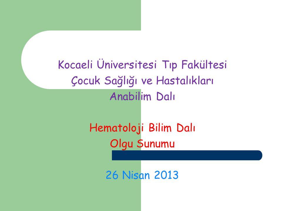 Kocaeli Üniversitesi Tıp Fakültesi Çocuk Sağlığı ve Hastalıkları Anabilim Dalı Hematoloji Bilim Dalı Olgu Sunumu 26 Nisan 2013